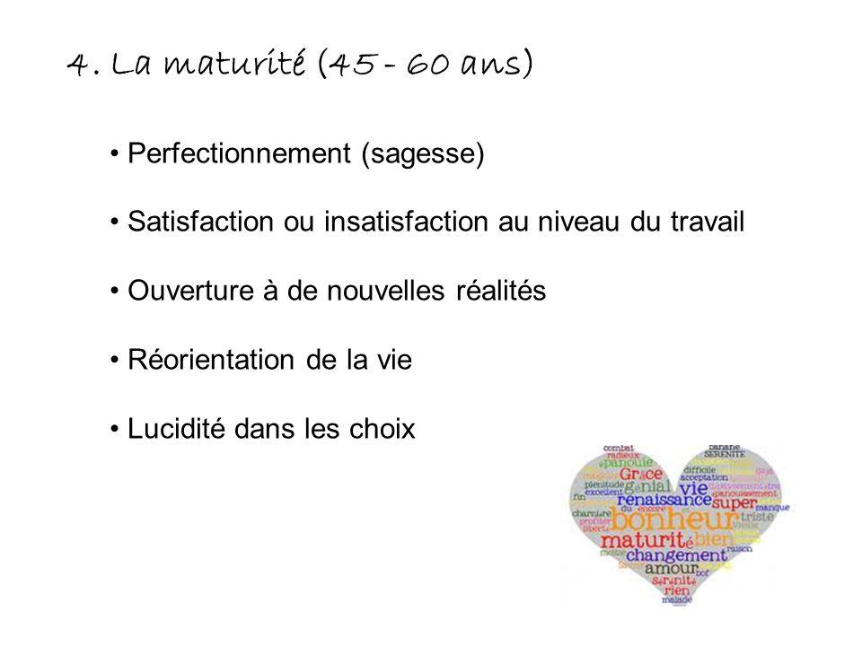 4. La maturité (45 - 60 ans) Perfectionnement (sagesse) Satisfaction ou insatisfaction au niveau du travail Ouverture à de nouvelles réalités Réorient