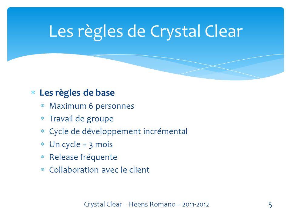 Les règles de base Maximum 6 personnes Travail de groupe Cycle de développement incrémental Un cycle = 3 mois Release fréquente Collaboration avec le client Les règles de Crystal Clear 5 Crystal Clear – Heens Romano – 2011-2012