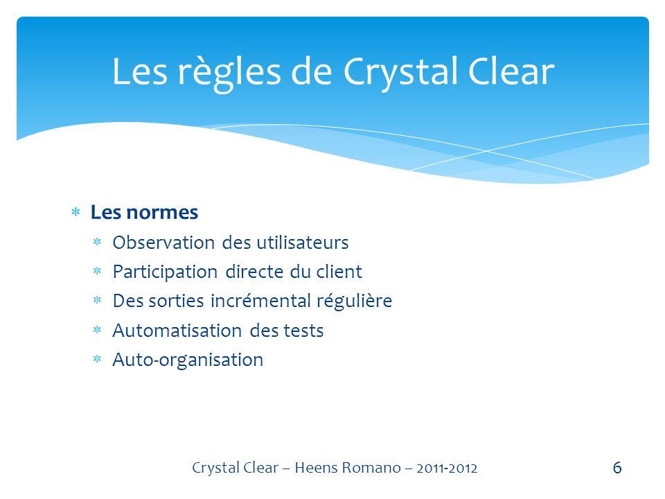 Les normes Observation des utilisateurs Participation directe du client Des sorties incrémental régulière Automatisation des tests Auto-organisation Les règles de Crystal Clear 6 Crystal Clear – Heens Romano – 2011-2012