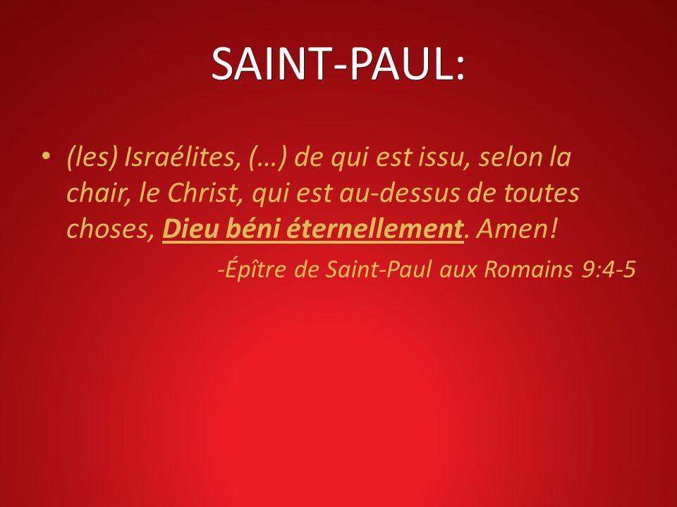 SAINT-PAUL: (les) Israélites, (…) de qui est issu, selon la chair, le Christ, qui est au-dessus de toutes choses, Dieu béni éternellement. Amen! -Épît