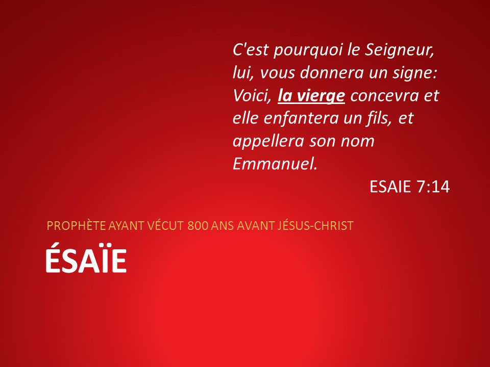 ÉSAÏE PROPHÈTE AYANT VÉCUT 800 ANS AVANT JÉSUS-CHRIST C'est pourquoi le Seigneur, lui, vous donnera un signe: Voici, la vierge concevra et elle enfant
