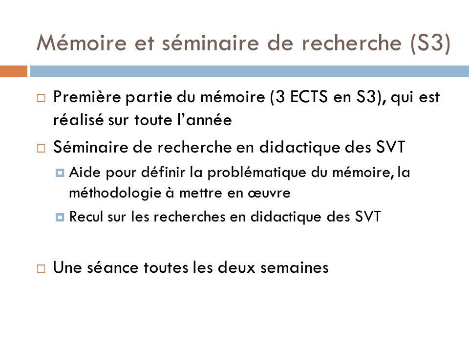 Mémoire et séminaire de recherche (S3) Première partie du mémoire (3 ECTS en S3), qui est réalisé sur toute lannée Séminaire de recherche en didactique des SVT Aide pour définir la problématique du mémoire, la méthodologie à mettre en œuvre Recul sur les recherches en didactique des SVT Une séance toutes les deux semaines