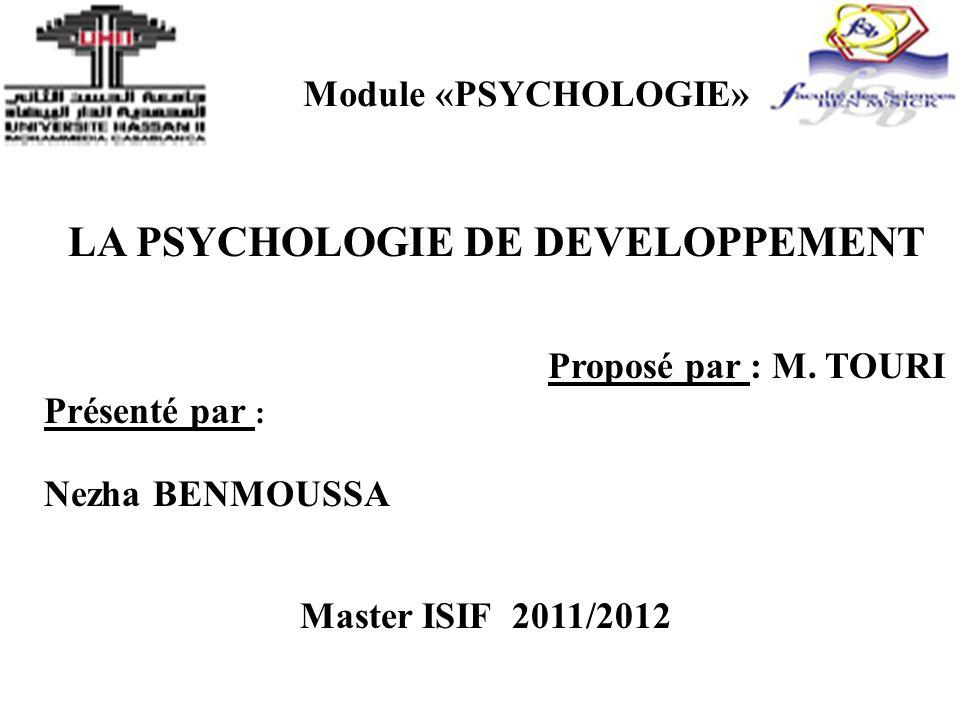 Module «PSYCHOLOGIE» LA PSYCHOLOGIE DE DEVELOPPEMENT Proposé par : M. TOURI Présenté par : Nezha BENMOUSSA Master ISIF 2011/2012