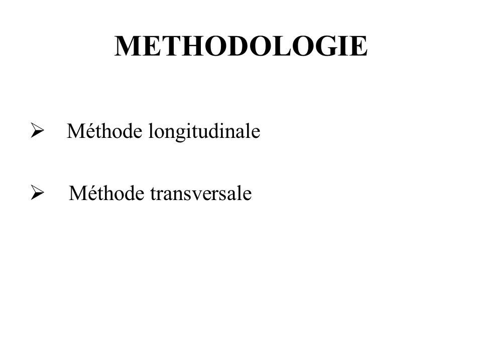 METHODOLOGIE Méthode longitudinale Méthode transversale