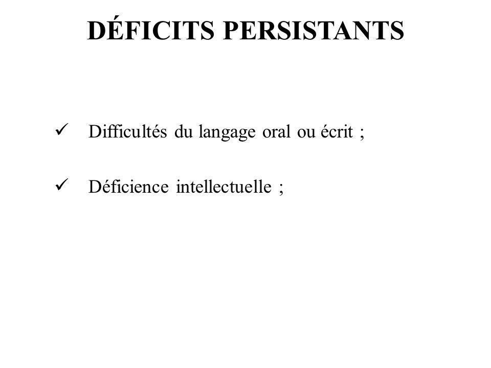 DÉFICITS PERSISTANTS Difficultés du langage oral ou écrit ; Déficience intellectuelle ;
