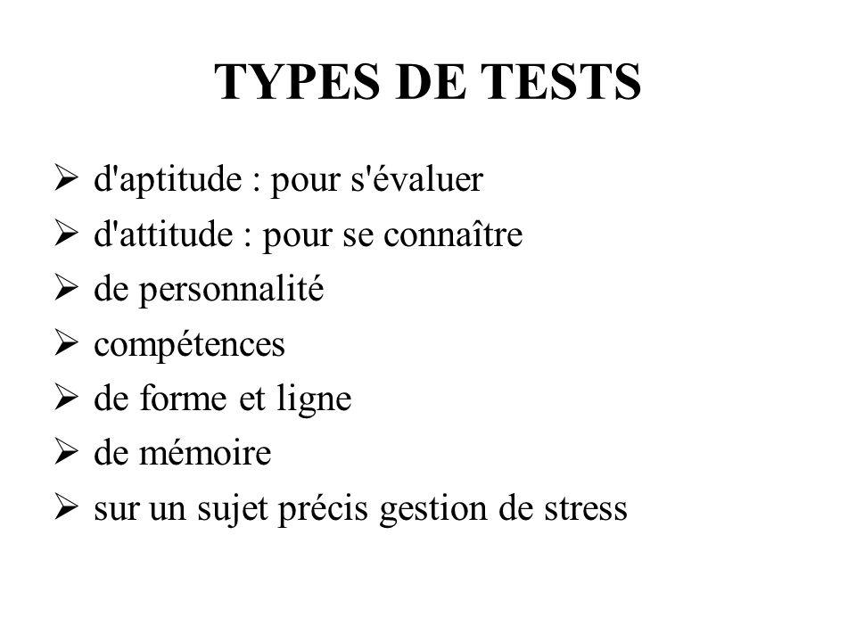 TYPES DE TESTS d'aptitude : pour s'évaluer d'attitude : pour se connaître de personnalité compétences de forme et ligne de mémoire sur un sujet précis