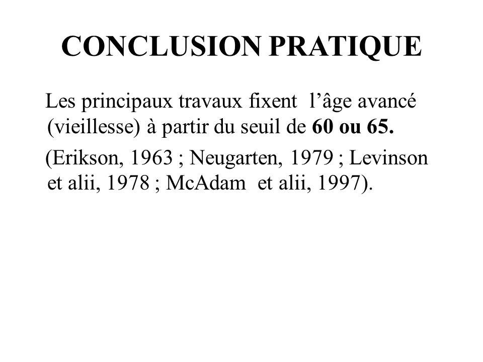 CONCLUSION PRATIQUE Les principaux travaux fixent lâge avancé (vieillesse) à partir du seuil de 60 ou 65. (Erikson, 1963 ; Neugarten, 1979 ; Levinson
