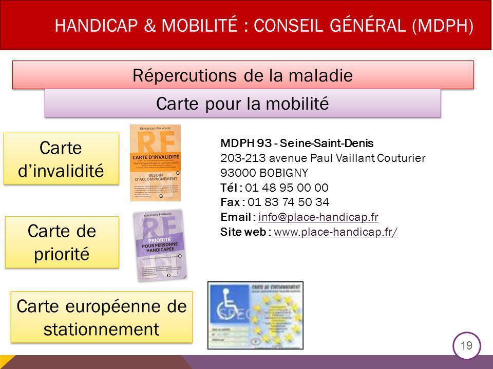 HANDICAP & MOBILITÉ : CONSEIL GÉNÉRAL (MDPH) 19 Répercutions de la maladie Carte dinvalidité Carte européenne de stationnement Carte pour la mobilité Carte de priorité MDPH 93 - Seine-Saint-Denis 203-213 avenue Paul Vaillant Couturier 93000 BOBIGNY Tél : 01 48 95 00 00 Fax : 01 83 74 50 34 Email : info@place-handicap.fr Site web : www.place-handicap.fr/info@place-handicap.frwww.place-handicap.fr/