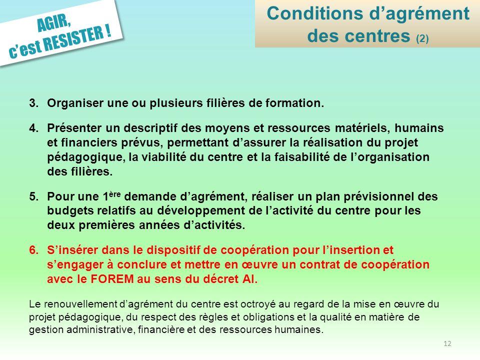 AGIR, cest RESISTER ! Conditions dagrément des centres (2) 3.Organiser une ou plusieurs filières de formation. 4.Présenter un descriptif des moyens et