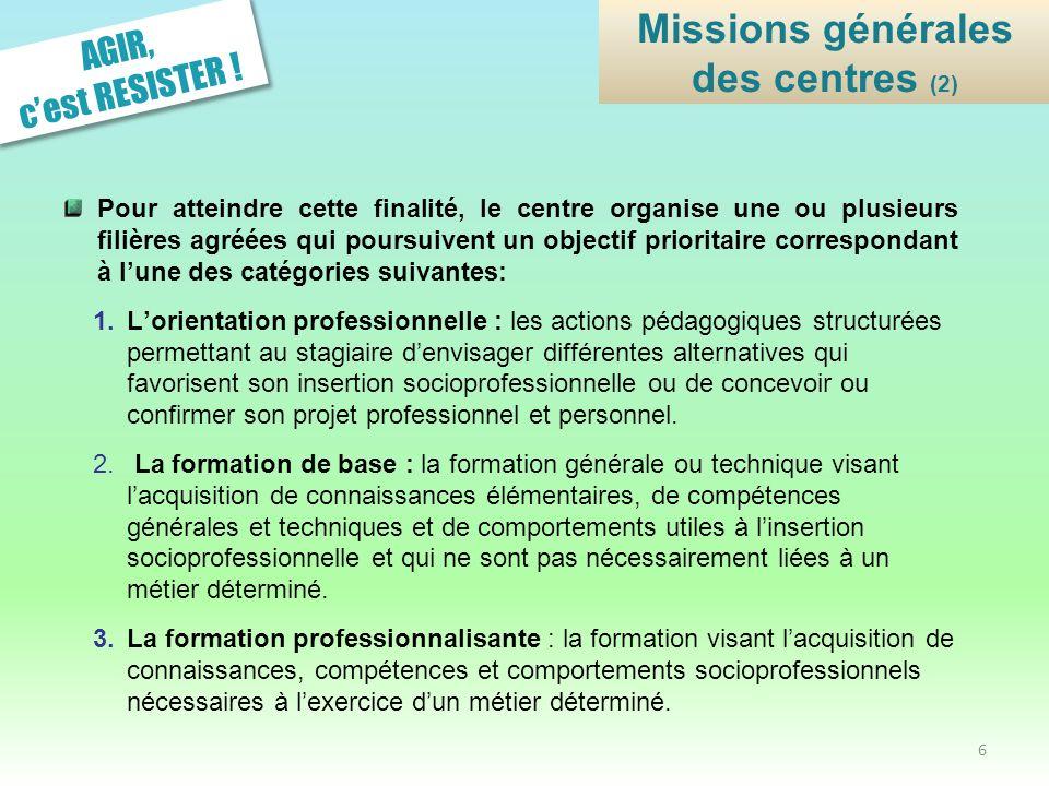 AGIR, cest RESISTER ! Missions générales des centres (2) Pour atteindre cette finalité, le centre organise une ou plusieurs filières agréées qui pours