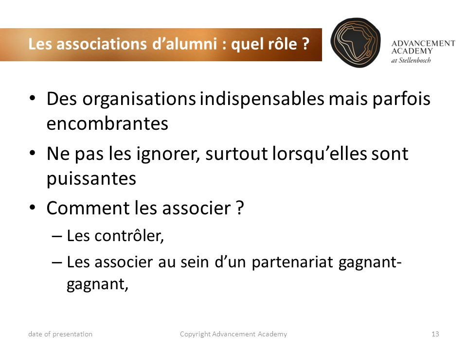 Les associations dalumni : quel rôle ? date of presentationCopyright Advancement Academy13 Des organisations indispensables mais parfois encombrantes