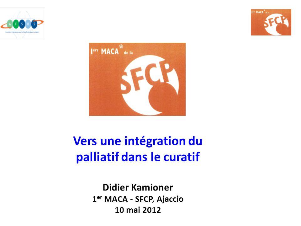 Vers une intégration du palliatif dans le curatif Didier Kamioner 1 er MACA - SFCP, Ajaccio 10 mai 2012
