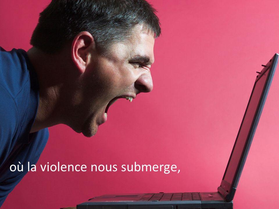 où la violence nous submerge,
