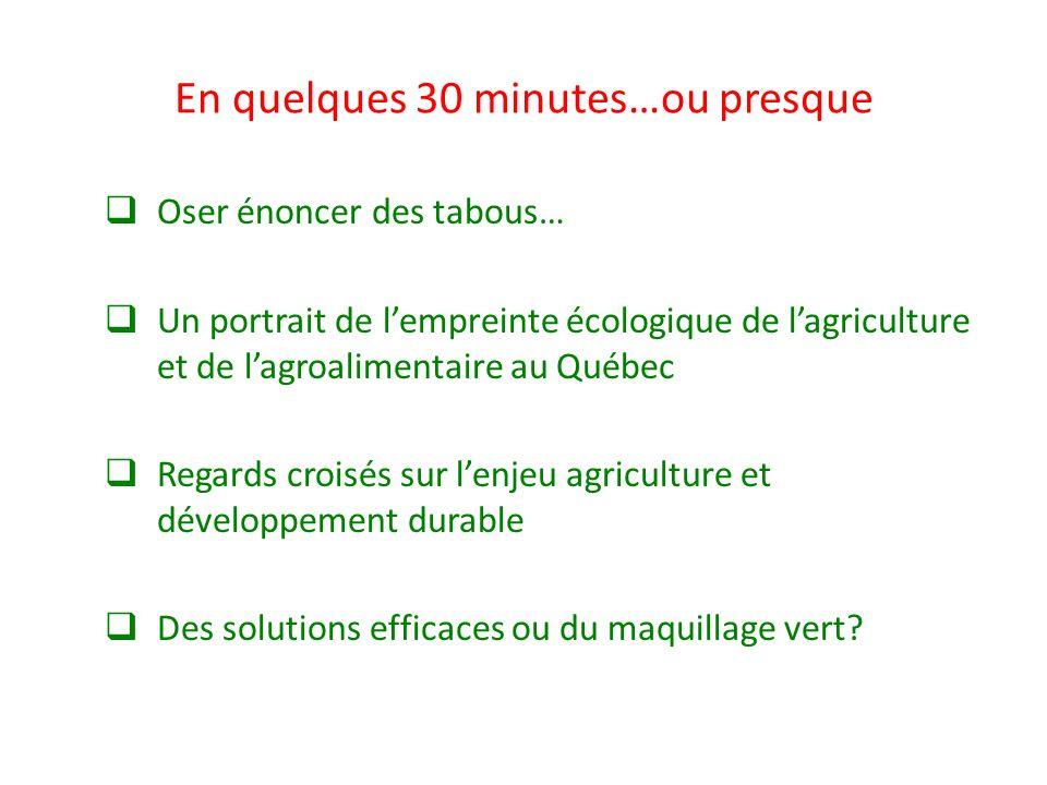 En quelques 30 minutes…ou presque Oser énoncer des tabous… Un portrait de lempreinte écologique de lagriculture et de lagroalimentaire au Québec Regar