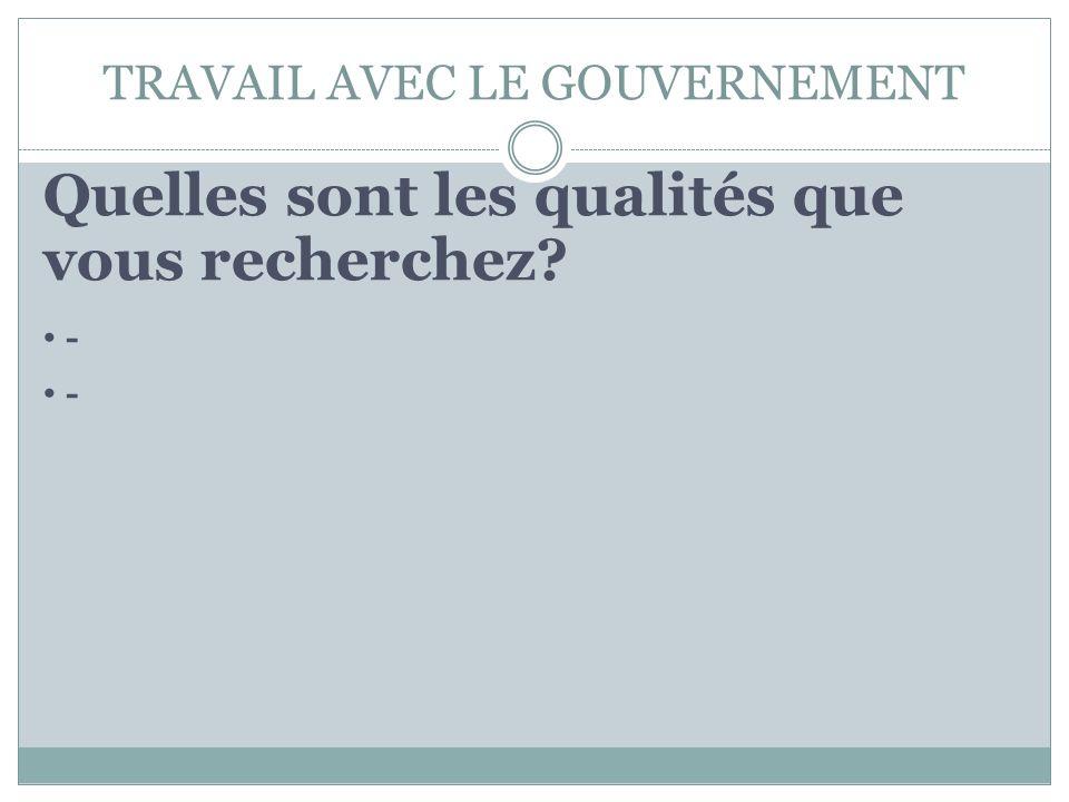TRAVAIL AVEC LE GOUVERNEMENT Quelles sont les qualités que vous recherchez? -