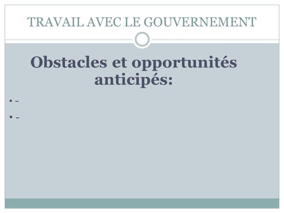 TRAVAIL AVEC LE GOUVERNEMENT Obstacles et opportunités anticipés: -