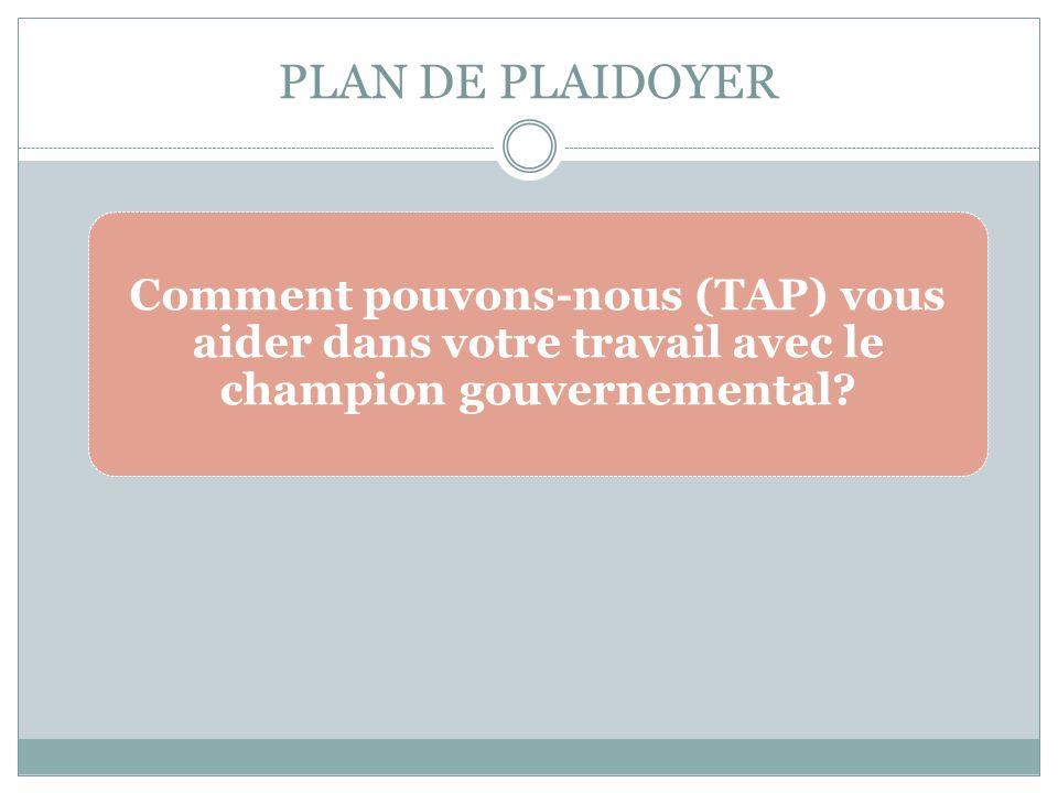 PLAN DE PLAIDOYER Comment pouvons-nous (TAP) vous aider dans votre travail avec le champion gouvernemental?