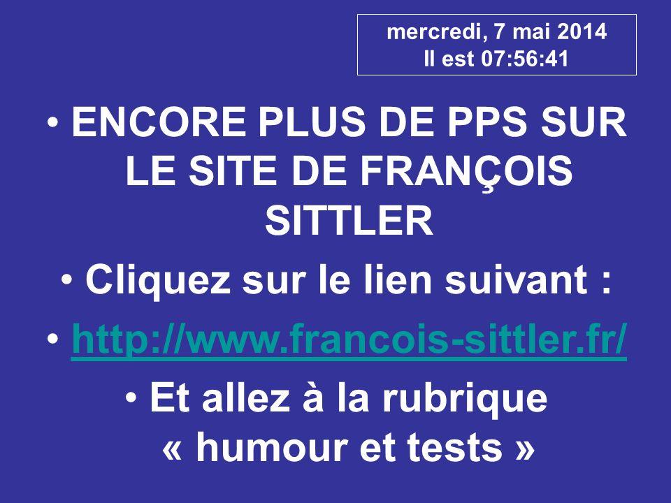 mercredi, 7 mai 2014 Il est 07:58:45 ENCORE PLUS DE PPS SUR LE SITE DE FRANÇOIS SITTLER Cliquez sur le lien suivant : http://www.francois-sittler.fr/ Et allez à la rubrique « humour et tests »