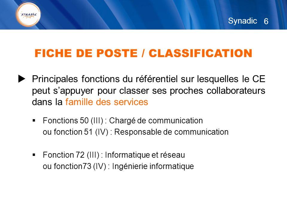 6 Synadic Principales fonctions du référentiel sur lesquelles le CE peut sappuyer pour classer ses proches collaborateurs dans la famille des services Fonctions 50 (III) : Chargé de communication ou fonction 51 (IV) : Responsable de communication Fonction 72 (III) : Informatique et réseau ou fonction73 (IV) : Ingénierie informatique FICHE DE POSTE / CLASSIFICATION