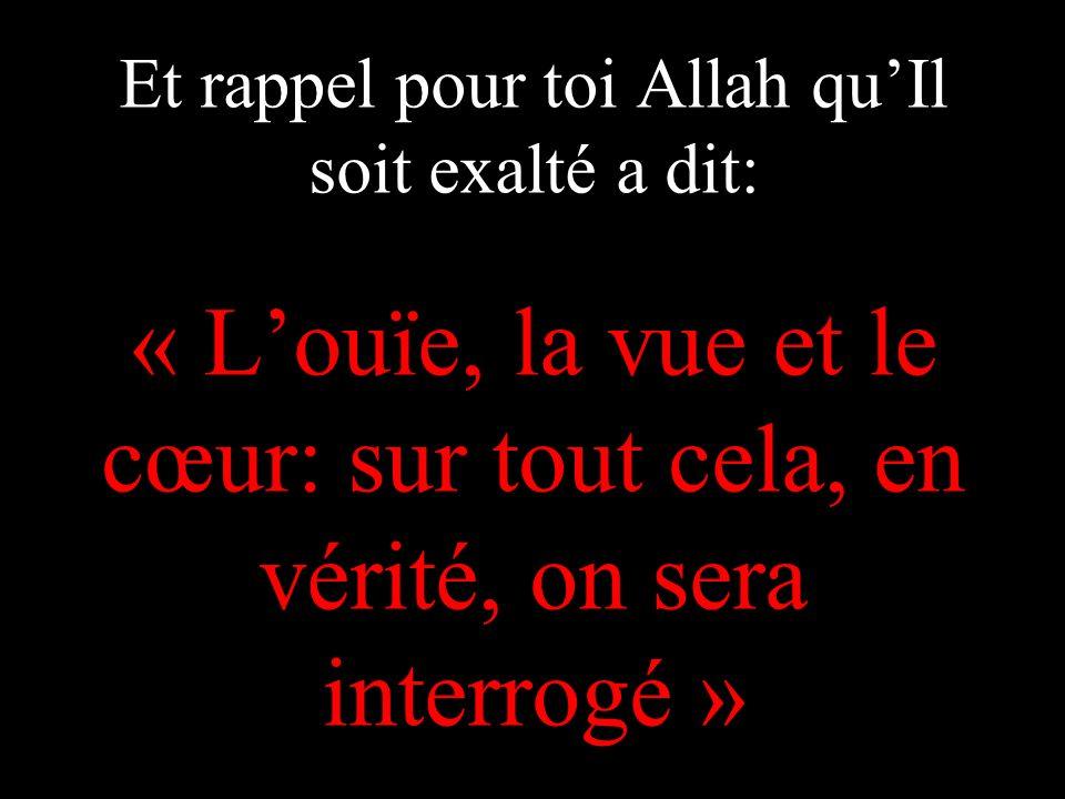 Et rappel pour toi Allah quIl soit exalté a dit: « Louïe, la vue et le cœur: sur tout cela, en vérité, on sera interrogé »