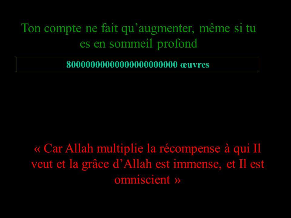 « Car Allah multiplie la récompense à qui Il veut et la grâce dAllah est immense, et Il est omniscient » Ton compte ne fait quaugmenter, même si tu es en sommeil profond 80000000000000000000000 œuvres