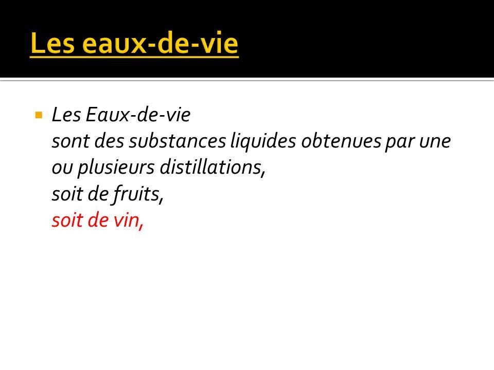 Les Eaux-de-vie sont des substances liquides obtenues par une ou plusieurs distillations, soit de fruits, soit de vin,