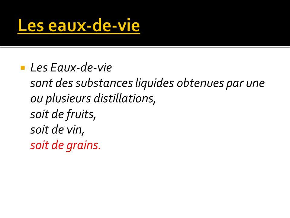 Les Eaux-de-vie sont des substances liquides obtenues par une ou plusieurs distillations, soit de fruits, soit de vin, soit de grains.