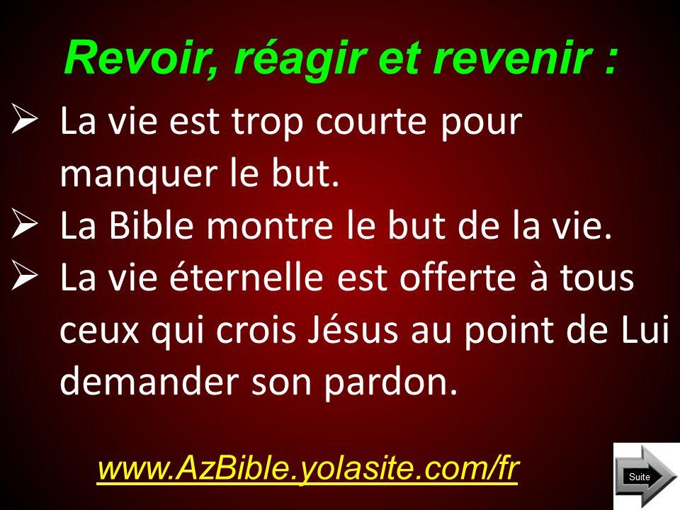 Revoir, réagir et revenir : www.AzBible.yolasite.com/fr La vie est trop courte pour manquer le but.