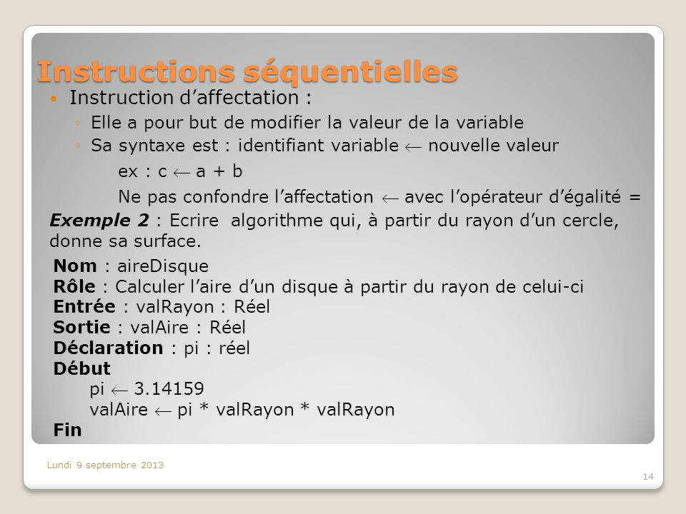 Instructions séquentielles Instruction daffectation : Elle a pour but de modifier la valeur de la variable Sa syntaxe est : identifiant variable nouve