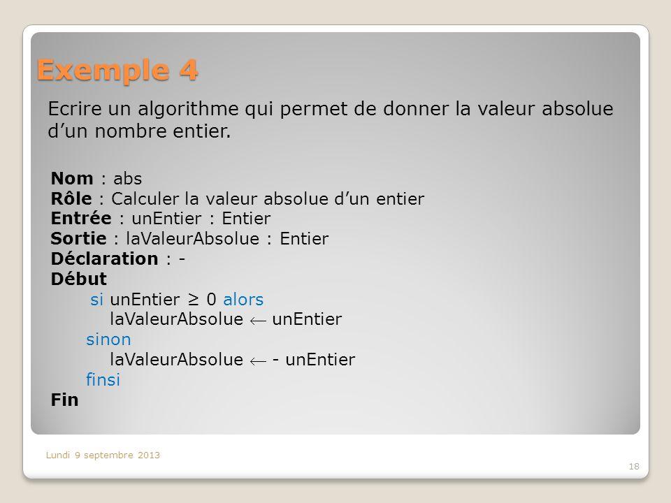 Exemple 4 Ecrire un algorithme qui permet de donner la valeur absolue dun nombre entier. Lundi 9 septembre 2013 18 Nom : abs Rôle : Calculer la valeur