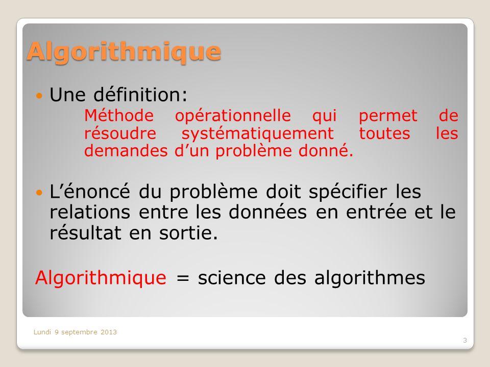 Algorithmique Une définition: Méthode opérationnelle qui permet de résoudre systématiquement toutes les demandes dun problème donné. Lénoncé du problè