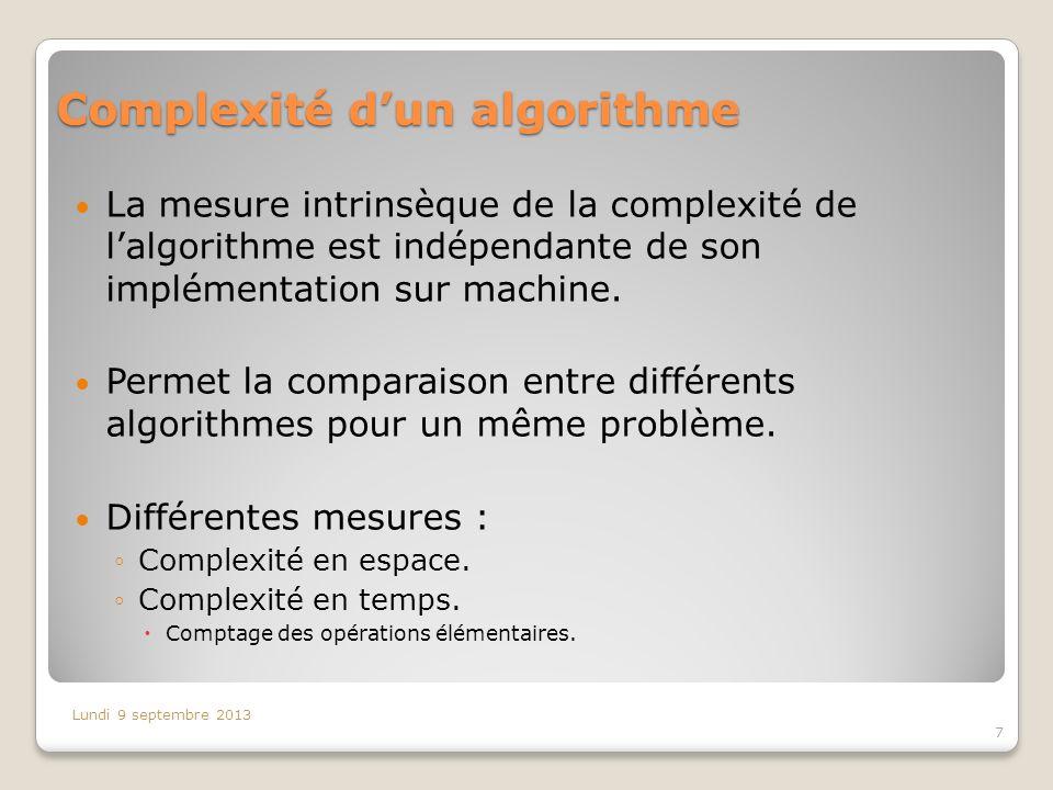 Complexité dun algorithme La mesure intrinsèque de la complexité de lalgorithme est indépendante de son implémentation sur machine. Permet la comparai