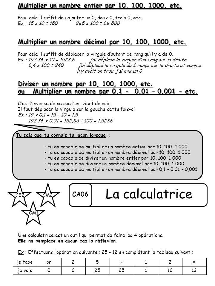 CA06 CE2 CM1 CM2 La calculatrice Multiplier un nombre entier par 10, 100, 1000, etc. Pour cela il suffit de rajouter un 0, deux 0, trois 0, etc. Ex :