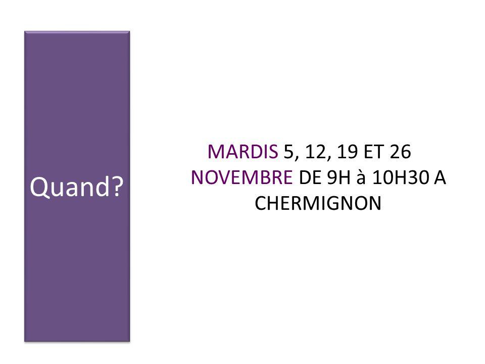 Quand? MARDIS 5, 12, 19 ET 26 NOVEMBRE DE 9H à 10H30 A CHERMIGNON