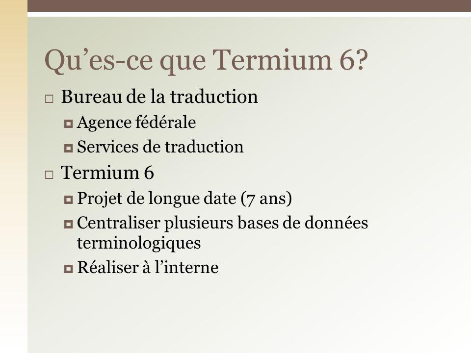 Bureau de la traduction Agence fédérale Services de traduction Termium 6 Projet de longue date (7 ans) Centraliser plusieurs bases de données terminologiques Réaliser à linterne Ques-ce que Termium 6?