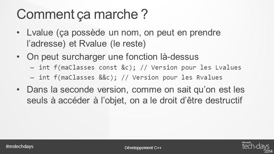 Développement C++ #mstechdays Lvalue (ça possède un nom, on peut en prendre ladresse) et Rvalue (le reste) On peut surcharger une fonction là-dessus –