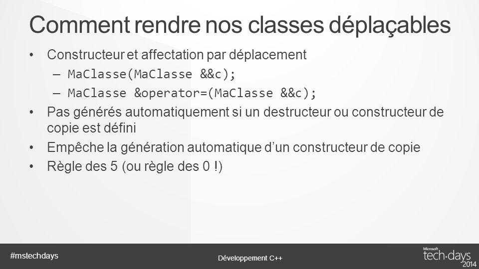 Développement C++ #mstechdays Constructeur et affectation par déplacement – MaClasse(MaClasse &&c); – MaClasse &operator=(MaClasse &&c); Pas générés a