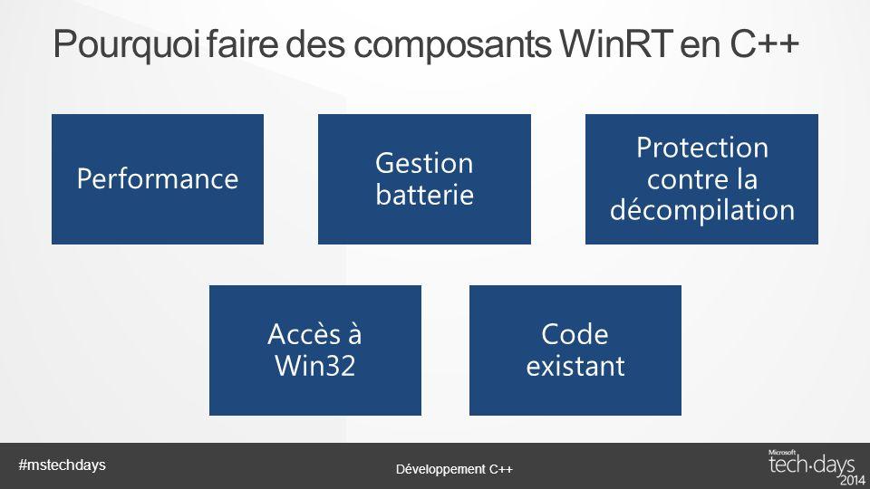 Développement C++ #mstechdays Pourquoi faire des composants WinRT en C++ Performance Gestion batterie Protection contre la décompilation Accès à Win32