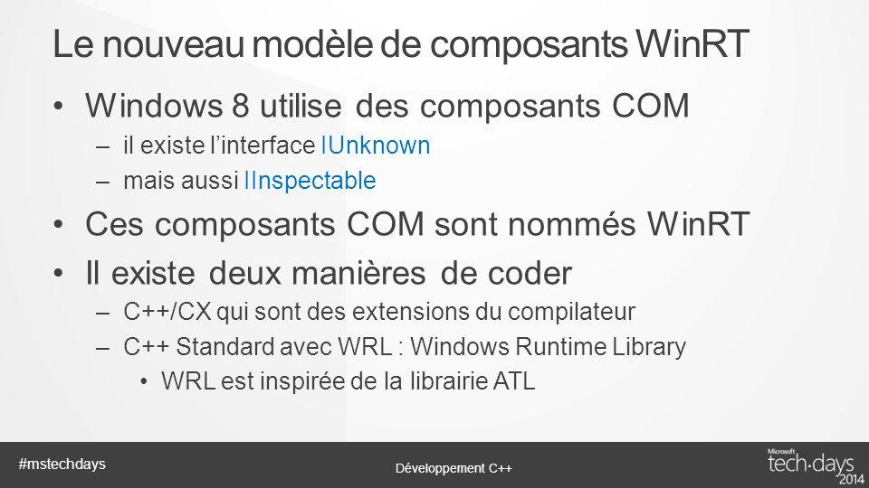 Développement C++ #mstechdays Windows 8 utilise des composants COM –il existe linterface IUnknown –mais aussi IInspectable Ces composants COM sont nom