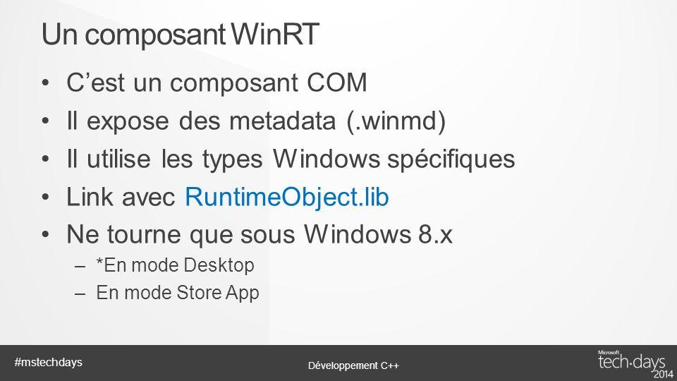 Développement C++ #mstechdays Cest un composant COM Il expose des metadata (.winmd) Il utilise les types Windows spécifiques Link avec RuntimeObject.l
