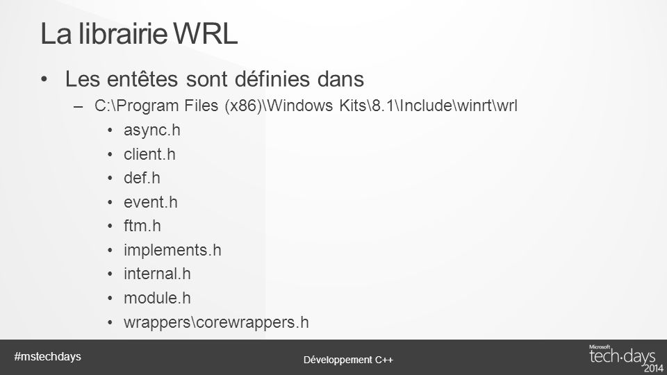 Développement C++ #mstechdays Les entêtes sont définies dans –C:\Program Files (x86)\Windows Kits\8.1\Include\winrt\wrl async.h client.h def.h event.h ftm.h implements.h internal.h module.h wrappers\corewrappers.h La librairie WRL