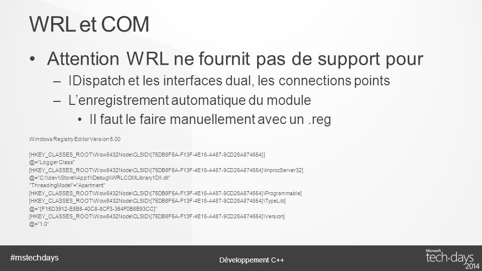 Développement C++ #mstechdays Attention WRL ne fournit pas de support pour –IDispatch et les interfaces dual, les connections points –Lenregistrement automatique du module Il faut le faire manuellement avec un.reg Windows Registry Editor Version 5.00 [HKEY_CLASSES_ROOT\Wow6432Node\CLSID\{75DB8F5A-F13F-4E16-A487-9CD26A874654}] @= Logger Class [HKEY_CLASSES_ROOT\Wow6432Node\CLSID\{75DB8F5A-F13F-4E16-A487-9CD26A874654}\InprocServer32] @= C:\\dev\\Store\\App1\\Debug\\WRLCOMLibrary1Dll.dll ThreadingModel = Apartment [HKEY_CLASSES_ROOT\Wow6432Node\CLSID\{75DB8F5A-F13F-4E16-A487-9CD26A874654}\Programmable] [HKEY_CLASSES_ROOT\Wow6432Node\CLSID\{75DB8F5A-F13F-4E16-A487-9CD26A874654}\TypeLib] @= {F15D3912-E8B8-40C8-8CF3-354F0B8B93CC} [HKEY_CLASSES_ROOT\Wow6432Node\CLSID\{75DB8F5A-F13F-4E16-A487-9CD26A874654}\Version] @= 1.0 WRL et COM