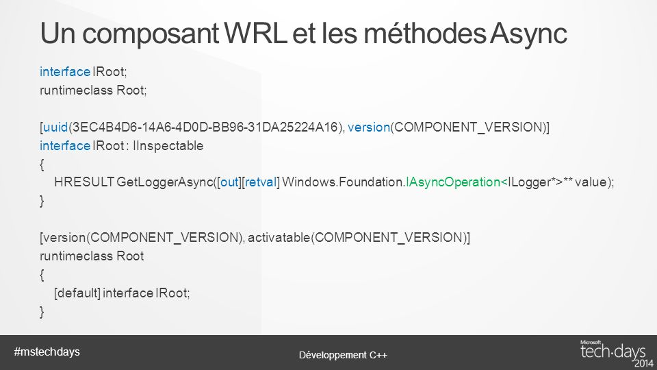 Développement C++ #mstechdays interface IRoot; runtimeclass Root; [uuid(3EC4B4D6-14A6-4D0D-BB96-31DA25224A16), version(COMPONENT_VERSION)] interface IRoot : IInspectable { HRESULT GetLoggerAsync([out][retval] Windows.Foundation.IAsyncOperation ** value); } [version(COMPONENT_VERSION), activatable(COMPONENT_VERSION)] runtimeclass Root { [default] interface IRoot; } Un composant WRL et les méthodes Async