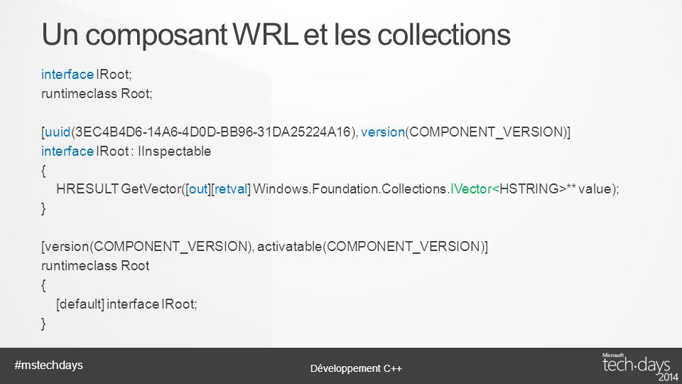 Développement C++ #mstechdays interface IRoot; runtimeclass Root; [uuid(3EC4B4D6-14A6-4D0D-BB96-31DA25224A16), version(COMPONENT_VERSION)] interface IRoot : IInspectable { HRESULT GetVector([out][retval] Windows.Foundation.Collections.IVector ** value); } [version(COMPONENT_VERSION), activatable(COMPONENT_VERSION)] runtimeclass Root { [default] interface IRoot; } Un composant WRL et les collections
