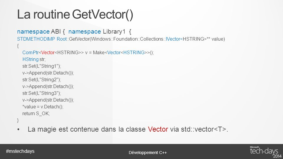 Développement C++ #mstechdays namespace ABI { namespace Library1 { STDMETHODIMP Root::GetVector(Windows::Foundation::Collections::IVector ** value) { ComPtr > v = Make >(); HString str; str.Set(L String1 ); v->Append(str.Detach()); str.Set(L String2 ); v->Append(str.Detach()); str.Set(L String3 ); v->Append(str.Detach()); *value = v.Detach(); return S_OK; } La magie est contenue dans la classe Vector via std::vector.