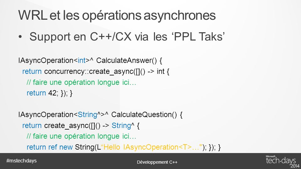 Développement C++ #mstechdays Support en C++/CX via les PPL Taks IAsyncOperation ^ CalculateAnswer() { return concurrency::create_async([]() -> int { // faire une opération longue ici… return 42; }); } IAsyncOperation ^ CalculateQuestion() { return create_async([]() -> String^ { // faire une opération longue ici… return ref new String(LHello IAsyncOperation … ); }); } WRL et les opérations asynchrones