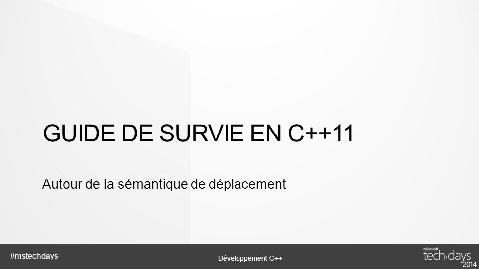 Développement C++ #mstechdays GUIDE DE SURVIE EN C++11 Autour de la sémantique de déplacement