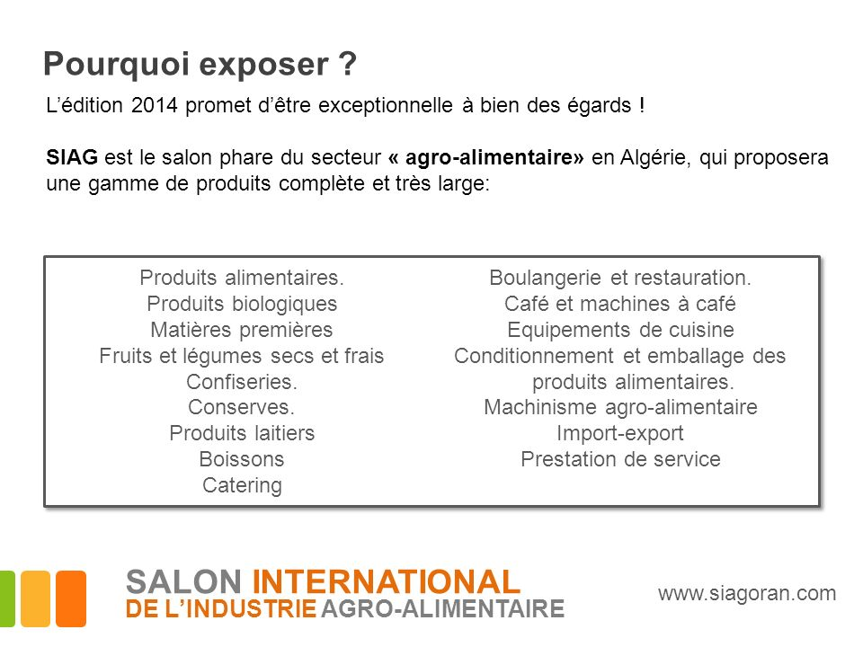 Pourquoi exposer ? Lédition 2014 promet dêtre exceptionnelle à bien des égards ! SIAG est le salon phare du secteur « agro-alimentaire» en Algérie, qu