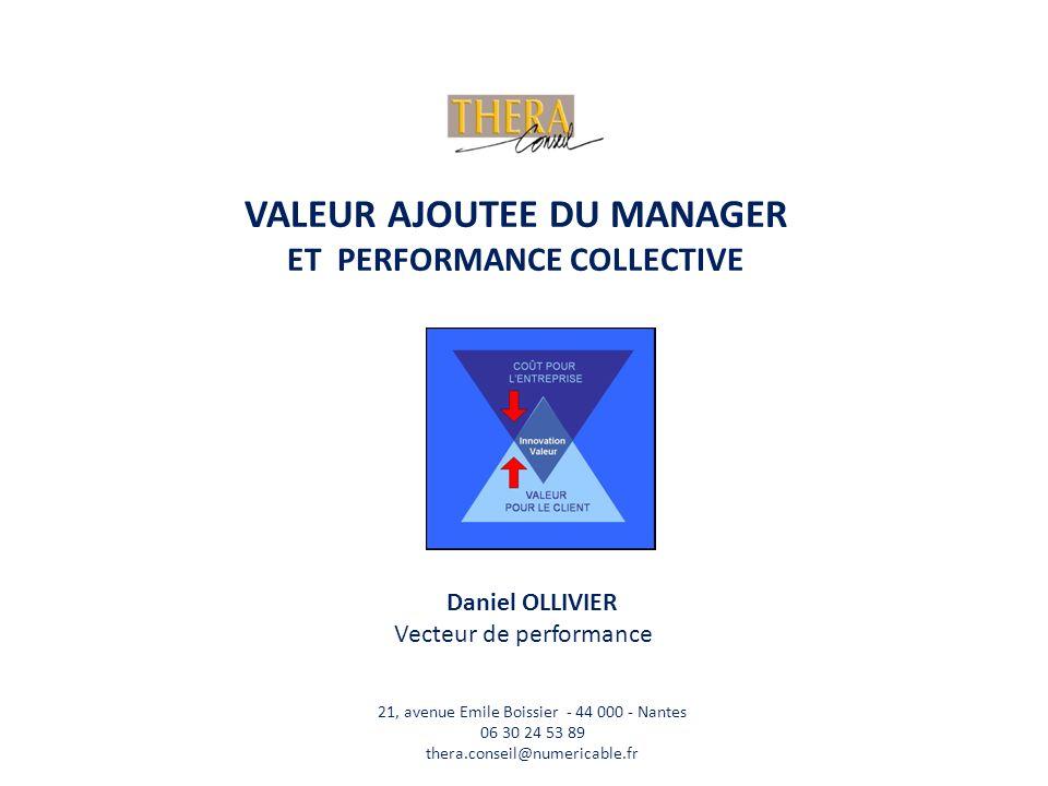 Daniel OLLIVIER Vecteur de performance VALEUR AJOUTEE DU MANAGER ET PERFORMANCE COLLECTIVE 21, avenue Emile Boissier - 44 000 - Nantes 06 30 24 53 89