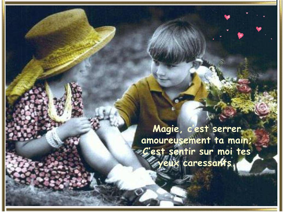 Magie, cest serrer amoureusement ta main; Cest sentir sur moi tes yeux caressants.